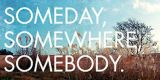 SOMEDAY, SOMEWHERE, SOMEBODY